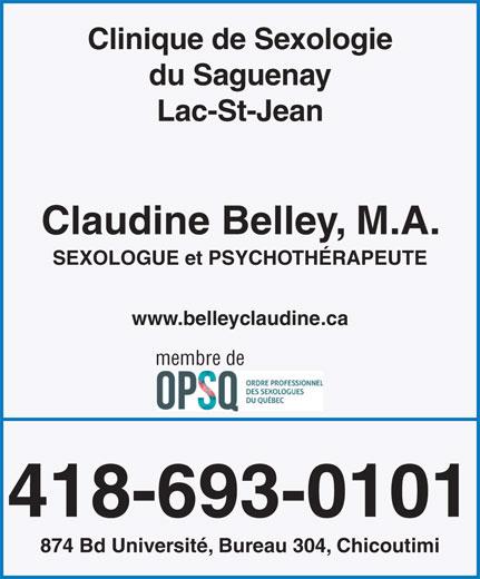 Claudine Belley Sexologue - Psychothérapeute (418-693-0101) - Annonce illustrée======= - Clinique de Sexologie du Saguenay Lac-St-Jean Claudine Belley, M.A. SEXOLOGUE et PSYCHOTHÉRAPEUTE www.belleyclaudine.ca membre de 418-693-0101 874 Bd Université, Bureau 304, Chicoutimi