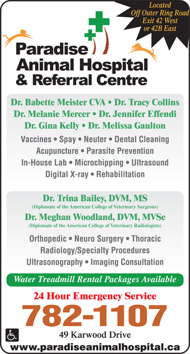 Paradise Animal Hospital (709-782-1107) - Display Ad - Orthopedic   Neuro Surgery   Thoracic Radiology/Specialty Procedures Ultrasonography   Imaging Consultation Water Treadmill Rental Packages Available 24 Hour Emergency Service 782-1107 49 Karwood Drive www.paradiseanimalhospital.ca Located Off Outer Ring Road Exit 42 West or 42B East Dr. Babette Meister CVA   Dr. Tracy Collins Dr. Melanie Mercer   Dr. Jennifer Effendi Dr. Gina Kelly   Dr. Melissa Gaulton Vaccines   Spay   Neuter   Dental Cleaning Acupuncture   Parasite Prevention In-House Lab   Microchipping   Ultrasound Digital X-ray   Rehabilitation Dr. Trina Bailey, DVM, MS (Diplomate of the American College of Veterinary Surgeons) Dr. Meghan Woodland, DVM, MVSc (Diplomate of the American College of Veterinary Radiologists)