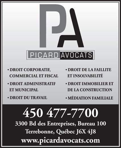 Picard Avocats (450-477-7700) - Display Ad - DROIT DE LA FAILLITE DROIT CORPORATIF, ET INSOLVABILITÉ COMMERCIAL ET FISCAL DROIT IMMOBILIER ET DROIT ADMINISTRATIF DE LA CONSTRUCTION ET MUNICIPAL DROIT DU TRAVAIL MÉDIATION FAMILIALE 450 477-7700 3300 Bd des Entreprises, Bureau 100 Terrebonne, Québec J6X 4J8 www.picardavocats.com
