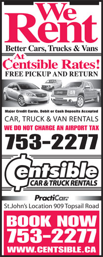 Centsible Car Sales (709-753-2277) - Display Ad - Better Cars, Trucks & Vans At Centsible Rates! FREE PICKUP AND RETURN Major Credit Cards, Debit or Cash Deposits Accepted CAR, TRUCK & VAN RENTALS WE DO NOT CHARGE AN AIRPORT TAX 753-2277 St.John s Location 909 Topsail Road BOOK NOW 753-2277 WWW.CENTSIBLE.CA Rent We
