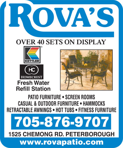 Rova Enterprises (705-876-9707) - Annonce illustrée======= - Fresh Water Refill Station PATIO FURNITURE   SCREEN ROOMS CASUAL & OUTDOOR FURNITURE   HAMMOCKS RETRACTABLE AWNINGS   HOT TUBS   FITNESS FURNITURE 705-876-9707 1525 CHEMONG RD. PETERBOROUGH www.rovapatio.com Fresh Water Refill Station PATIO FURNITURE   SCREEN ROOMS CASUAL & OUTDOOR FURNITURE   HAMMOCKS RETRACTABLE AWNINGS   HOT TUBS   FITNESS FURNITURE 705-876-9707 1525 CHEMONG RD. PETERBOROUGH www.rovapatio.com