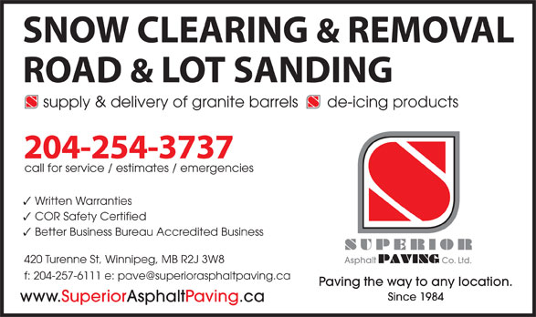Superior Asphalt Paving Co (204-254-3737) - Annonce illustrée======= - de-icing products 204-254-3737 call for service / estimates / emergencies Written Warranties COR Safety Certified Better Business Bureau Accredited Business 420 Turenne St, Winnipeg, MB R2J 3W8 Asphalt Co. Ltd. Paving the way to any location. Since 1984 www.SuperiorAsphaltPaving.ca supply & delivery of granite barrels