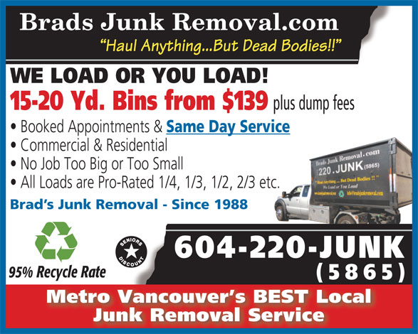 Brad's Junk Removal (604-220-5865) - Annonce illustrée======= - No Job Too Big or Too Small All Loads are Pro-Rated 1/4, 1/3, 1/2, 2/3 etc. Brad s Junk Removal - Since 1988 604-220-JUNK 95% Recycle Rate (5865)(5 5) Metro Vancouver s BEST Local Junk Removal Service Commercial & Residential Brads Junk Removal.com Haul Anything...But Dead Bodies!! WE LOAD OR YOU LOAD! plus dump fees 15-20 Yd. Bins from $139 Booked Appointments & Same Day Service