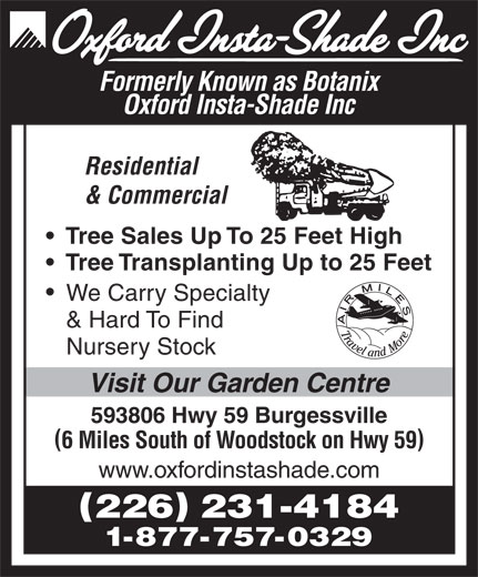 Oxford Insta Shade Inc (519-424-2180) - Display Ad - 1-877-757-0329 Formerly Known as Botanix Oxford Insta-Shade Inc Residential & Commercial Tree Sales Up To 25 Feet High Tree Transplanting Up to 25 Feet We Carry Specialty & Hard To Find Nursery Stock Visit Our Garden Centre 593806 Hwy 59 Burgessville 6 Miles South of Woodstock on Hwy 59 www.oxfordinstashade.com 226 231-4184