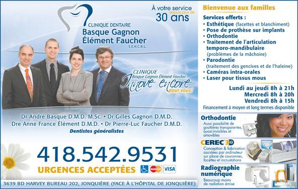 Clinique Dentaire Basque Gagnon Élément, FaucherS E N R L (418-542-9531) - Annonce illustrée======= - 3639 BD HARVEY BUREAU 202, JONQUIÈRE (FACE À L'HÔPITAL DE JONQUIÈRE)NQUIÈRE) de radiation émise Vendredi 8h à 15h Financement à moyen et long termes disponible Dr André Basque D.M.D. M.Sc.   Dr Gilles Gagnon D.M.D. OrthodontietieonthodOr Aussi possibilité de Dre Anne France Élément D.M.D.   Dr Pierre-Luc Faucher D.M.D.ément D.M.D.   Dr Pierre .Dre Anne France Él-Luc Faucher D.M.D gouttières transparentes, quasi-invisibles et Mercredi 8h à 20h amoviblesamovibles CEREC Conception & fabricationConception & fabrica assistées par ordinateur sur place de couronnes, facettes et incrustations .418.542.9531 URGENCES ACCEPTÉES Dentistes généralistes numériqueriquenumé Beaucoup moins À votre service depuis plus de Services offerts : 30 ans Esthétique (facettes et blanchiment) Pose de prothèse sur implants Orthodontie Traitement de l'articulation temporo-mandibulaire (problèmes de la mâchoire) Parodontie (traitement des gencives et de l haleine) Caméras intra-orales Laser pour tissus mous Lundi au jeudi 8h à 21h pour vous!pour vous! Bienvenue aux familles Mercredi 8h à 20h Vendredi 8h à 15h Financement à moyen et long termes disponible Dr André Basque D.M.D. M.Sc.   Dr Gilles Gagnon D.M.D. OrthodontietieonthodOr Aussi possibilité de Dre Anne France Élément D.M.D.   Dr Pierre-Luc Faucher D.M.D.ément D.M.D.   Dr Pierre .Dre Anne France Él-Luc Faucher D.M.D gouttières transparentes, quasi-invisibles et Dentistes généralistes amoviblesamovibles CEREC Conception & fabricationConception & fabrica assistées par ordinateur sur place de couronnes, facettes et incrustations .418.542.9531 URGENCES ACCEPTÉES numériqueriquenumé Beaucoup moins 3639 BD HARVEY BUREAU 202, JONQUIÈRE (FACE À L'HÔPITAL DE JONQUIÈRE)NQUIÈRE) de radiation émise Bienvenue aux familles À votre service depuis plus de Services offerts : 30 ans Esthétique (facettes et blanchiment) Pose de prothèse sur implants Orthodont