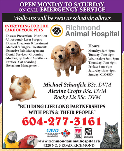 """Richmond Animal Hospital Ltd (604-277-3161) - Display Ad - ON CALL EMERGENCY SERVICE Walk-ins will be seen as schedule allows EVERYTHING FOR THE CARE OF YOUR PETS Disease Prevention  Nutrition Ultrasound  Laser Surgery Disease Diagnosis & Treatment Hours: OPEN MONDAY TO SATURDAY Medical & Surgical Treatments Monday: 8am-6pm Extensive Pain Management Dental Services Grooming Tuesday: 7am-8pm Modern, up to date Anesthesia Wednesday: 8am-8pm Exotics  Cat Boarding Thursday: 7am-6pm Behaviour Management Friday: 8am-6pm Saturday: 8am-4pm Sunday: CLOSED Michael Schaufele BSc. DVM Alexine Crofts BSc. DVM Rocky Lis BSc. DVM """"BUILDING LIFE LONG PARTNERSHIPS WITH PETS & THEIR PEOPLE"""" 604-277-3161 www.richmondanimalhospital.ca 9220 NO. 3 ROAD, RICHMOND"""