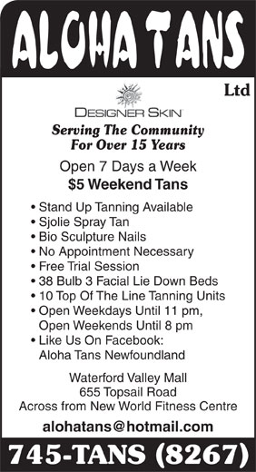 Aloha Tans Ltd (709-745-8267) - Annonce illustrée======= - Ltd Serving The Community For Over 15 Years Open 7 Days a Week $5 Weekend Tans Stand Up Tanning Available Sjolie Spray Tan Bio Sculpture Nails No Appointment Necessary Free Trial Session 38 Bulb 3 Facial Lie Down Beds 10 Top Of The Line Tanning Units Open Weekdays Until 11 pm, Open Weekends Until 8 pm Like Us On Facebook: Aloha Tans Newfoundland Waterford Valley Mall 655 Topsail Road Across from New World Fitness Centre 745-TANS 8267