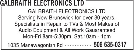 Galbraith Electronics Ltd (506-635-0317) - Annonce illustrée======= - GALBRAITH ELECTRONICS LTD Serving New Brunswick for over 30 years. Specialists in Repair to TVs & Most Makes of Mon-Fri 8am-5:30pm. Sat.10am - 1pm Audio Equipment & All Work Gauaranteed