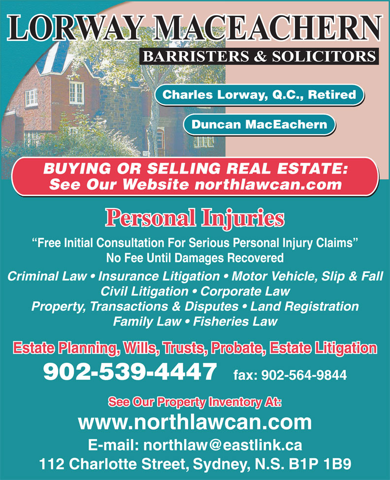 Lorway MacEachern (902-539-4447) - Display Ad - See Our Website northlawcan.com Personal Injuries Free Initial Consultation For Serious Personal Injury Claims No Fee Until Damages Recovered Criminal Law   Insurance Litigation   Motor Vehicle, Slip & Fall Civil Litigation   Corporate Law Property, Transactions & Disputes   Land Registration Family Law   Fisheries Law Estate Planning, Wills, Trusts, Probate, Estate Litigation 902-539-4447 fax: 902-564-9844 See Our Property Inventory At: www.northlawcan.com 112 Charlotte Street, Sydney, N.S. B1P 1B9 Charles Lorway, Q.C., Retired Duncan MacEachern BUYING OR SELLING REAL ESTATE: