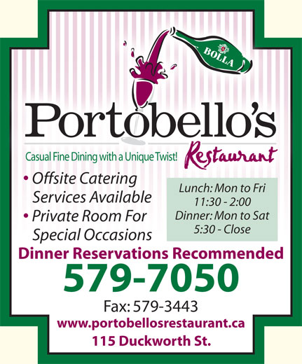 Portobello's (709-579-7050) - Annonce illustrée======= - 11:30 - 2:00 Dinner: Mon to Sat Private Room For 5:30 - Close Special Occasions Dinner Reservations Recommended 579-7050 Fax: 579-3443 www.portobellosrestaurant.ca 115 Duckworth St. Casual Fine Dining with a Unique Twist! Offsite Catering Lunch: Mon to Fri Services Available