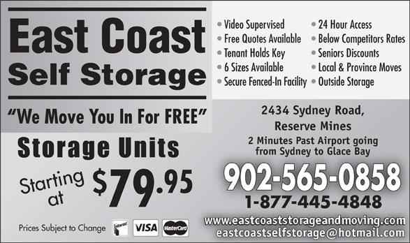 East Coast Self-Storage (902-565-0858) - Display Ad - Free Quotes Available  Below Competitors Rates East Coast Tenant Holds Key Seniors Discounts 6 Sizes Available Local & Province Moves Self Storage Secure Fenced-In Facility  Outside Storage 2434 Sydney Road, We Move You In For FREE Reserve Mines 2 Minutes Past Airport going from Sydney to Glace Bay 902-565-0858 .95 Startingat 79 1-877-445-4848 Prices Subject to Change Video Supervised 24 Hour Access