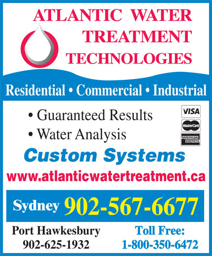 Atlantic Water Treatment Technologies (902-567-6677) - Annonce illustrée======= - Residential   Commercial   Industrial Guaranteed Results Water Analysis Custom Systems www.atlanticwatertreatment.ca Sydney 902-567-6677 Port Hawkesbury Toll Free: 902-625-1932 1-800-350-6472