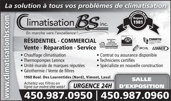 Climatisation B S Inc (514-382-3503) - Display Ad - La solution à tous vos problèmes de climatisation de climatisatio Depuis 1981 RÉSIDENTIEL · COMMERCIAL Vente · Réparation · Service Chauffage climatisation Contrat ou assurance disponible Thermopompes Lennox Techniciens certifiés Unité murale de marques réputées Spécialiste en nouvelle construction Géothermie / Vente de filtres 1960 Boul. Des Laurentides (Nord), Vimont, Laval SALLE Achetez vos filtres en URGENCE 24HH ligne sur notre site web! URGENCE 24ligne sur notre site web! D EXPOSITIOND EXPOSITION 450.987.0950  450.987.0960