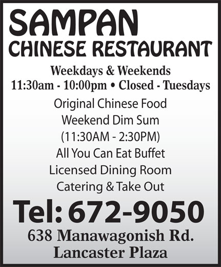 Sampan Restaurant (506-672-9050) - Annonce illustrée======= - Weekdays & Weekends 11:30am - 10:00pm   Closed - Tuesdays Original Chinese Food Weekend Dim Sum (11:30AM - 2:30PM) All You Can Eat Buffet Licensed Dining Room Catering & Take Out 638 Manawagonish Rd. Lancaster Plaza