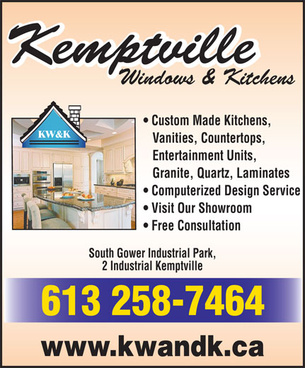Kemptville Windows & Kitchens (613-258-7464) - Display Ad - Windows & Kitchens Custom Made Kitchens, KW&K Vanities, Countertops, Entertainment Units, Granite, Quartz, Laminates Computerized Design Service Visit Our Showroom Free Consultation South Gower Industrial Park, 2 Industrial Kemptville 613 258-7464 www.kwandk.ca