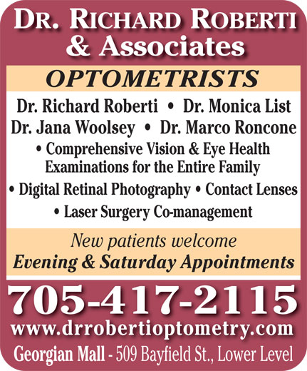 Dr Richard Roberti (705-727-1418) - Display Ad - DR. RICHARD ROBERTI & Associates OPTOMETRISTSOPTOMETRISTS Dr. Richard Roberti     Dr. Monica List Dr. Jana Woolsey     Dr. Marco Roncone Comprehensive Vision & Eye Health Examinations for the Entire Family Digital Retinal Photography   Contact Lenses Laser Surgery Co-management New patients welcome Evening & Saturday Appointments 705 -417-2115 www.drrobertioptometry.com Georgian Mall - 509 Bayfield St., Lower Level