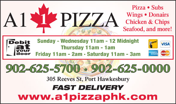 A 1 Pizza (902-625-0000) - Annonce illustrée======= - Pizza   Subs Wings   Donairs Chicken & Chips A1 PIZZA Seafood, and more! Sunday - Wednesday 11am - 12 Midnight Thursday 11am - 1am Friday 11am - 2am · Saturday 11am - 3am 902-625-5700 · 902-625-0000 305 Reeves St, Port Hawkesbury FAST DELIVERY www.a1pizzaphk.com