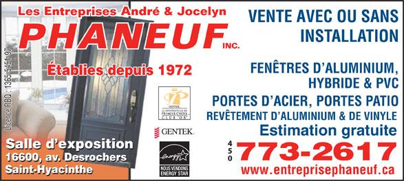 Entreprise André & Jocelyn Phaneuf (450-773-2617) - Annonce illustrée======= - HYBRIDE & PVC PORTES D ACIER, PORTES PATIO REVÊTEMENT D ALUMINIUM & DE VINYLE Licence RBQ : 1365-5451-97 Estimation gratuite Salle d exposition 773-2617 16600, av. Desrochers 16600, av. Desrochers Saint-Hyacinthe www.entreprisephaneuf.ca VENTE AVEC OU SANS INSTALLATION FENÊTRES D ALUMINIUM, Établies depuis 1972