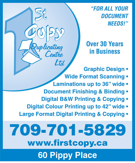 First Copy Duplicating Centre Ltd (709-753-1929) - Annonce illustrée======= - FOR ALL YOUR DOCUMENT NEEDS! Over 30 Years in Business Graphic Design Wide Format Scanning Laminations up to 36  wide Document Finishing & Binding Digital B&W Printing & Copying Digital Colour Printing up to 42  wide Large Format Digital Printing & Copying 709-701-5829 www.firstcopy.ca 60 Pippy Place
