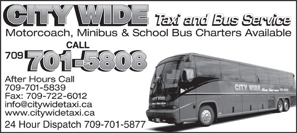 City Wide Taxi (709-739-8800) - Annonce illustrée======= - CITY WIDE Taxi and Bus Service Motorcoach, Minibus & School Bus Charters Available CALL 709 701-5808 After Hours Call 709-701-5839 Fax: 709-722-6012 www.citywidetaxi.ca 24 Hour Dispatch 709-701-5877