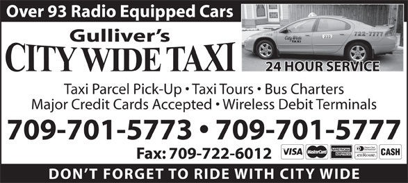 City Wide Taxi (709-722-0003) - Display Ad - Gulliver s Taxi Parcel Pick-Up   Taxi Tours   Bus Charters Major Credit Cards Accepted   Wireless Debit Terminals 709-701-5773   709-701-5777 Fax: 709-722-6012 DON T FORGET TO RIDE WITH CITY WID 24 HOUR SERVICE Over 93 Radio Equipped Cars