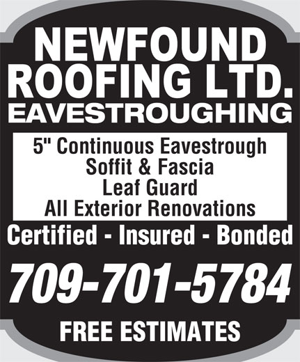 """Newfound Roofing Ltd (709-726-5325) - Display Ad - EAVESTROUGHING 5"""" Continuous Eavestrough Soffit & Fascia Leaf Guard All Exterior Renovations Certified - Insured - BondedCertified  Insured  Bonded 709-701-5784 FREE ESTIMATESFREEESTIMATES"""