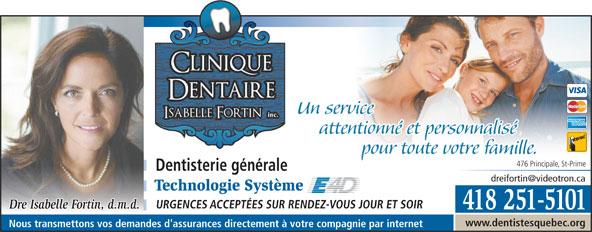 Clinique Dentaire Isabelle Fortin (418-251-5101) - Annonce illustrée======= - attentionné et personnalisé pour toute votre familleur toute votre famille. 476 Principale, St-Prime Dentisterie générale Technologie Système URGENCES ACCEPTÉES SUR RENDEZ-VOUS JOUR ET SOIR Dre Isabelle Fortin, d.m.d. 418 251-5101 www.dentistesquebec.org Un service Nous transmettons vos demandes d'assurances directement à votre compagnie par internet