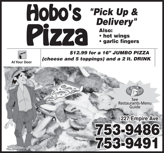 """Hobo's Pizza (709-753-9486) - Annonce illustrée======= - Delivery"""" Also: hot wings garlic fingers $12.99 for a 16  JUMBO PIZZA (cheese and 5 toppings) and a 2 lt. DRINK At Your Door 227 Empire Ave. 753-9486 753-9491 """"Pick Up &"""