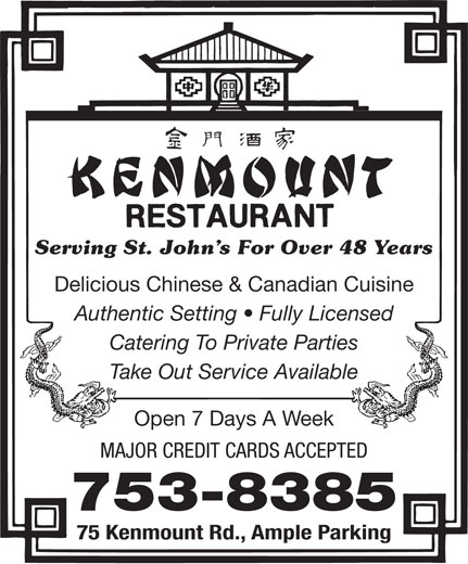 Kenmount Restaurant (709-753-8385) - Annonce illustrée======= - 753-8385 75 Kenmount Rd., Ample Parking Serving St. John s For Over 48 Years Delicious Chinese & Canadian Cuisine Authentic Setting   Fully Licensed Catering To Private Parties Take Out Service Available Open 7 Days A Week MAJOR CREDIT CARDS ACCEPTED