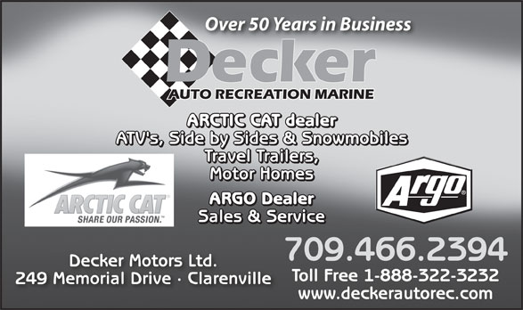 Decker Auto Recreation Marine (709-466-2394) - Annonce illustrée======= - Over 50 Years in Business Decker Travel Trailers, Motor Homes ARGO Dealer Sales & Service 709.466.2394 Decker Motors Ltd. Toll Free 1-888-322-3232 249 Memorial Drive · Clarenville www.deckerautorec.com AUTO RECREATION MARINE ARCTIC CAT dealer ATV's, Side by Sides & Snowmobiles