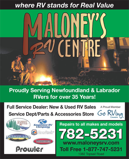 Maloney's RV Centre (709-782-5231) - Display Ad - where RV stands for Real Value Proudly Serving Newfoundland & Labrador RVers for over 35 Years! A Proud Member Full Service Dealer: New & Used RV Sales Service Dept/Parts & Accessories Store Repairs to all makes and models 782-5231 www.maloneysrv.com Toll Free 1-877-747-5231 1382 Topsail Road