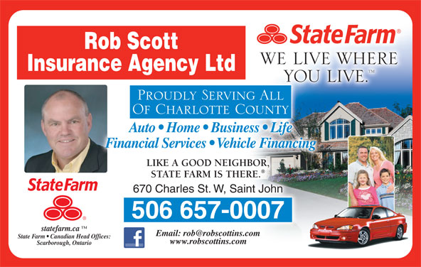 State farm insurance (506-657-0007) - Display Ad - Rob Scott WE LIVE WHERE Insurance Agency Ltd YOU LIVE.YOU Proudly Serving All Of Charlotte County Auto   Home   Business   Life Financial Services   Vehicle Financing LIKE A GOOD NEIGHBOR, STATE FARM IS THERE. 670 Charles St. W, Saint John 506 657-0007 statefarm.ca State Farm   Canadian Head Offices:Offices: www.robscottins.com Scarborough, Ontario