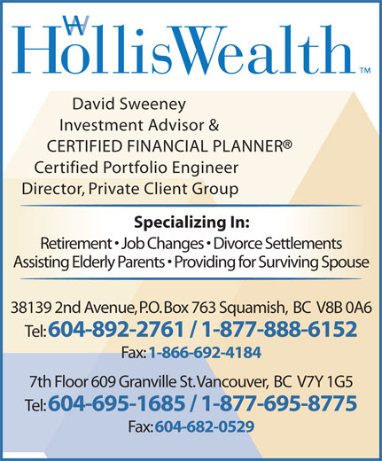 HollisWealth (604-892-5131) - Annonce illustrée======= - 1-866-692-4184 7th Floor 609 Granville St. Vancouver,  BC  V7Y 1G5 Tel: 604-695-1685 / 1-877-695-8775 Fax: 604-682-0529 David Sweeney Investment Advisor & CERTIFIED FINANCIAL PLANNER Certified Portfolio Engineer Director, Private Client Group Specializing In: Retirement   Job Changes   Divorce Settlements Assisting Elderly Parents   Providing for Surviving Spouse 38139 2nd Avenue, P.O. Box 763 Squamish,  BC  V8B 0A6 Tel: 604-892-2761 / 1-877-888-6152 Fax: