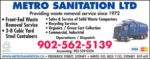 Metro Sanitation Ltd (902-562-5139) - Display Ad - Providing waste removal service since 1972 Sales & Service of Solid Waste Compactors Front-End Waste Recycling Services Removal Service Organics / Green Cart Collection 3-8 Cubic Yard Commercial, Industrial Steel Containers Operations / Dispatch 902-562-5139 Accounting: 902-539-0324 WWW.METROSANITATION.CA   FREDERICK STREET, SYDNEY   WRITE: P.O. BOX 1132, SYDNEY  B1P 6J9 METRO SANITATION LTD