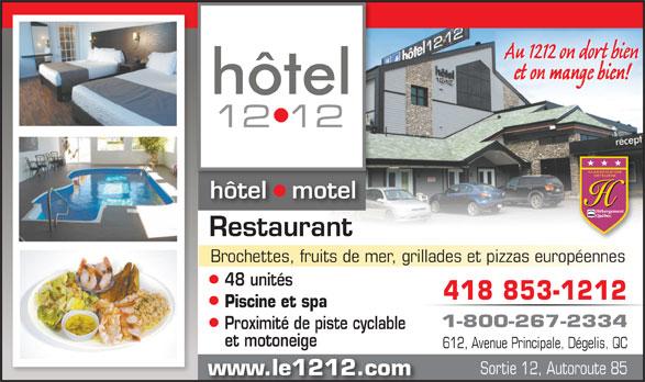 Hôtel le 1212 Inc. (1-800-267-2334) - Annonce illustrée======= - et on mange bien! hôtel   motel Restaurant Brochettes, fruits de mer, grillades et pizzas européennes 48 unités 418 853-1212 Piscine et spa 1-800-267-2334 Proximité de piste cyclable et motoneige 612, Avenue Principale, Dégelis, QC Sortie 12, Autoroute 85 www.le1212.com Au 1212 on dort bien