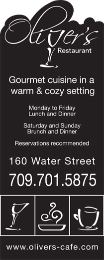 Oliver's (709-754-6444) - Annonce illustrée======= - Gourmet cuisine in a warm & cozy setting Monday to Friday Lunch and Dinner Saturday and Sunday Brunch and Dinner Reservations recommended 160 Water Stree 709.701.5875 www.olivers-cafe.com