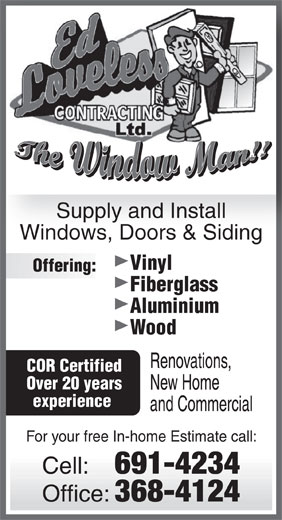 Ed Loveless Contracting (709-691-4234) - Display Ad - Supply and Install Windows, Doors & Siding Vinyl Offering: Fiberglass Aluminium Wood Renovations, COR Certified Over 20 years New Home experience and Commercial For your free In-home Estimate call: Cell: 691-4234 Office: 368-4124