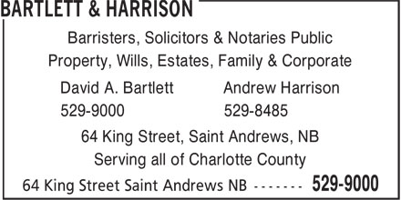 Bartlett & Harrison (506-529-9000) - Display Ad - Barristers, Solicitors & Notaries Public Property, Wills, Estates, Family & Corporate David A. Bartlett Andrew Harrison 529-9000 529-8485 64 King Street, Saint Andrews, NB Serving all of Charlotte County