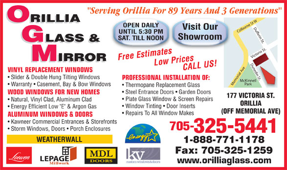 """Orillia Glass & Mirror Ltd (705-325-5441) - Display Ad - Thermopane Replacement Glass Steel Entrance Doors   Garden Doors WOOD WINDOWS FOR NEW HOMES 177 VICTORIA ST. Plate Glass Window & Screen Repairs Natural, Vinyl Clad, Aluminum Clad ORILLIA Window Tinting   Door Inserts Energy Efficient Low """"E"""" & Argon Gas (OFF MEMORIAL AVE) Repairs To All Window Makes ALUMINUM WINDOWS & DOORS Kawneer Commercial Entrances & Storefronts 705- Storm Windows, Doors   Porch Enclosures 325-5441 WEATHERWALL 1-888-771-1178 Fax: 705-325-1259 LEPAGE www.orilliaglass.com Warranty   Casement, Bay & Bow Windows """"Serving Orillia For 89 Years And 3 Generations"""" ORILLIA OPEN DAILY Visit Our UNTIL 5:30 PM Showroom SAT. TILL NOON GLASS & Free EstimatesLow PricesCALL US! IRROR IRROR VINYL REPLACEMENT WINDOWS n St. Slider & Double Hung Tilting Windows PROFESSIONAL INSTALLATION OF: McKinnell Park Memorial Ave Victoria St.Dufferin St.Dunedin St.Colborne St WDunedi"""