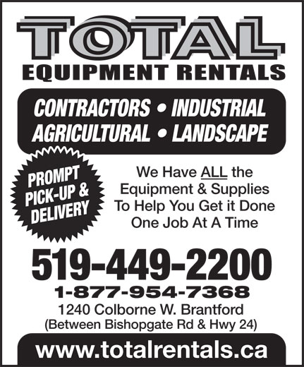 Total Equipment Rentals (519-449-2200) - Annonce illustrée======= - CONTRACTORS   INDUSTRIAL AGRICULTURAL   LANDSCAPE We Have ALL the PROMPT Equipment & Supplies PICK-UP & To Help You Get it Done DELIVERY One Job At A Time 519-449-2200 1-877-954-7368 1240 Colborne W. Brantford (Between Bishopgate Rd & Hwy 24) www.totalrentals.ca