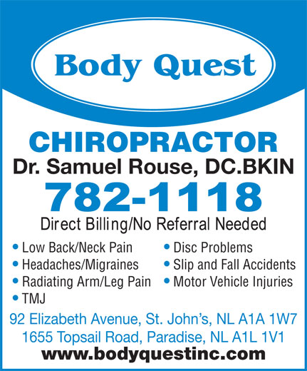 Body Quest Inc (709-782-1118) - Annonce illustrée======= - Headaches/Migraines Slip and Fall Accidents Radiating Arm/Leg Pain Motor Vehicle Injuries TMJ 92 Elizabeth Avenue, St. John s, NL A1A 1W7 1655 Topsail Road, Paradise, NL A1L 1V1 www.bodyquestinc.com CHIROPRACTOR Dr. Samuel Rouse, DC.BKIN Low Back/Neck Pain Disc Problems