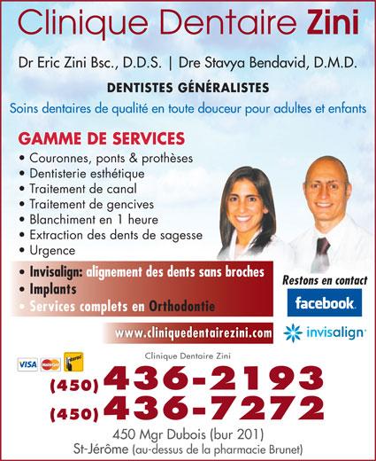Clinique Dentaire Zini & Ass (450-436-2193) - Annonce illustrée======= - Dre Stavya Bendavid, D.M.D. DENTISTES GÉNÉRALISTES Soins dentaires de qualité en toute douceur pour adultes et enfants GAMME DE SERVICES Couronnes, ponts & prothèses Dentisterie esthétique Traitement de canal Traitement de gencives Blanchiment en 1 heure Extraction des dents de sagesse Urgence Invisalign: alignement des dents sans broches Restons en contact Implants Services complets en Orthodontie www.cliniquedentairezini.com Clinique Dentaire Zini 436-2193 (450) (450)436-7272 450 Mgr Dubois (bur 201) St-Jérôme (au-dessus de la pharmacie Brunet) Dr Eric Zini Bsc., D.D.S.
