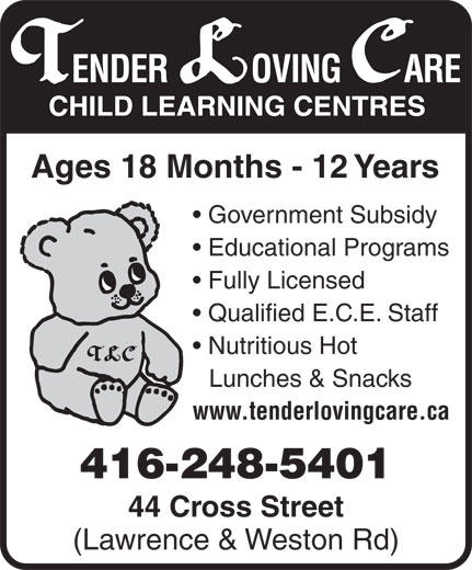 Tender Loving Care Child Learning Centres (416-248-5401) - Annonce illustrée======= - Ages 18 Months - 12 Years Government Subsidy Educational Programs Fully Licensed Qualified E.C.E. Staff Nutritious Hot Lunches & Snacks www.tenderlovingcare.ca 416-248-5401 44 Cross Street (Lawrence & Weston Rd)
