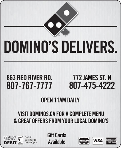 Domino's Pizza (807-475-4222) - Display Ad - VISIT DOMINOS.CA FOR A COMPLETE MENU & GREAT OFFERS FROM YOUR LOCAL DOMINO S Gift Cards DOMINO S Debit DELIVERY DEBIT DOMINO S DELIVERS. 863 RED RIVER RD. 772 JAMES ST. N 807-767-7777 807-475-4222 OPEN 11AM DAILY surcharge may apply. Available