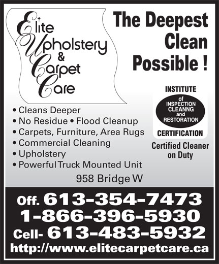 Elite Upholstery & Carpet Care (613-354-7473) - Display Ad - Clean The Deepest Certified Cleaner Upholstery on Duty Powerful Truck Mounted Unit 958 Bridge W Off. 613-354-7473 1-866-396-5930 Cell- 613-483-5932 http://www.elitecarpetcare.ca Possible ! Cleans Deeper No Residue   Flood Cleanup Carpets, Furniture, Area Rugs Commercial Cleaning