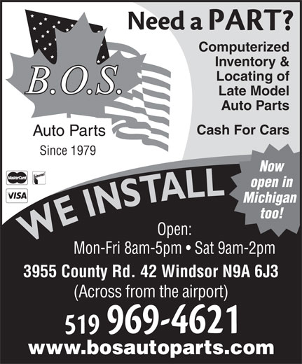 BOS Auto (519-969-4621) - Annonce illustrée======= - Late Model Auto Parts Computerized Inventory & Locating of Cash For Cars Since 1979 Now open in Michigan too! Open: WE INSTALLWE INSTALL Mon-Fri 8am-5pm   Sat 9am-2pm 3955 County Rd. 42 Windsor N9A 6J3 (Across from the airport) www.bosautoparts.com