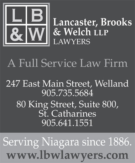Lancaster Brooks & Welch (905-641-1551) - Display Ad - 905.641.1551 Serving Niagara since 1886. www.lbwlawyers.com Lancaster, Brooks & Welch LLP LAWYERS A Full Service Law Firm 247 East Main Street, Welland 905.735.5684 80 King Street, Suite 800, St. Catharines