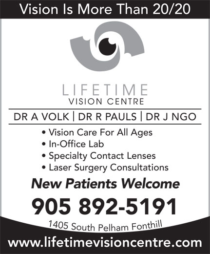 Lifetime Vision Centre (905-892-5191) - Display Ad - Vision Is More Than 20/20 DR A VOLK  DR R PAULS  DR J NGO Vision Care For All Ages In-Office Lab Specialty Contact Lenses Laser Surgery Consultations New Patients Welcome 905 892-5191 www.lifetimevisioncentre.com