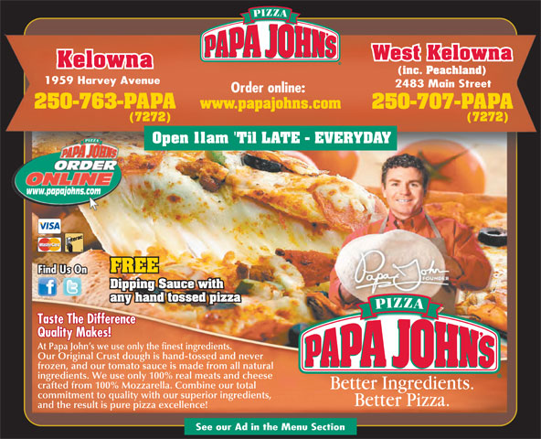 Papa John's Pizza (250-763-7272) - Display Ad - West Kelowna Kelowna (inc. Peachland) and the result is pure pizza excellence! See our Ad in the Menu Section 1959 Harvey Avenue 2483 Main Street Order online: 250-763-PAPA www.papajohns.com 250-707-PAPA (7272) Open 11am 'Til LATE - EVERYDAY www.papajohns.com FREE Find Us On Dipping Sauce with any hand tossed pizza Taste The Difference Quality Makes! At Papa John s we use only the finest ingredients. Our Original Crust dough is hand-tossed and never frozen, and our tomato sauce is made from all natural ingredients. We use only 100% real meats and cheese crafted from 100% Mozzarella. Combine our total commitment to quality with our superior ingredients,