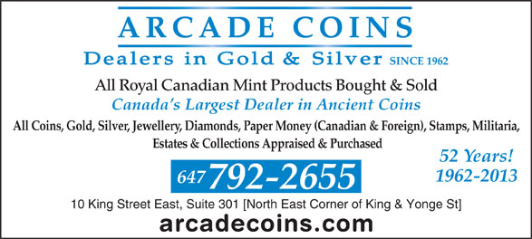 Arcade Coins (416-368-6655) - Display Ad - SINCE 1962 All Royal Canadian Mint Products Bought & Sold Canada s Largest Dealer in Ancient Coins All Coins, Gold, Silver, Jewellery, Diamonds, Paper Money (Canadian & Foreign), Stamps, Militaria, Estates & Collections Appraised & Purchased 52 Years! 1962-2013 647 792-2655 10 King Street East, Suite 301 [North East Corner of King & Yonge St] 10 King Street East, Suite 301 [North East Corner of King & Yonge St] All Royal Canadian Mint Products Bought & Sold Canada s Largest Dealer in Ancient Coins All Coins, Gold, Silver, Jewellery, Diamonds, Paper Money (Canadian & Foreign), Stamps, Militaria, Estates & Collections Appraised & Purchased 52 Years! 1962-2013 647 792-2655 SINCE 1962